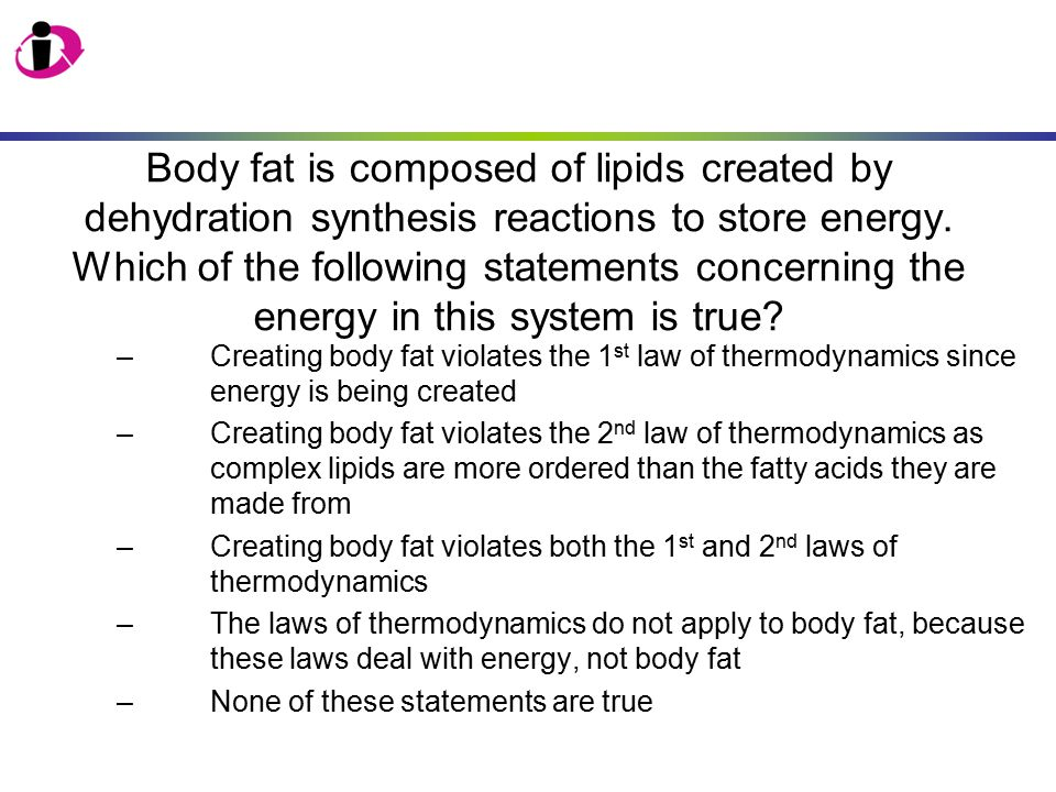 Body fat is composed of lipids created by dehydration synthesis reactions to store energy. Which of the following statements concerning the energy in this system is true
