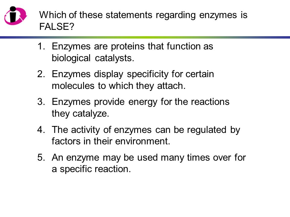 Which of these statements regarding enzymes is FALSE