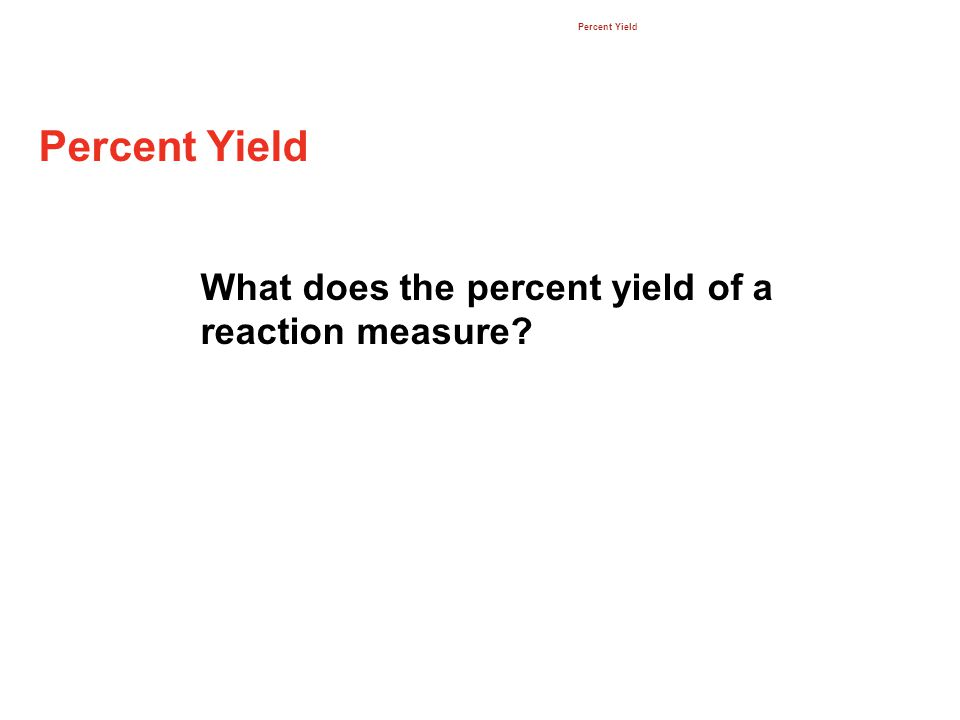 Percent Yield 12.3 What does the percent yield of a reaction measure
