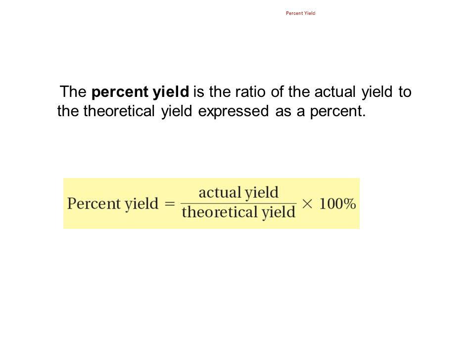 12.3 Percent Yield. The percent yield is the ratio of the actual yield to the theoretical yield expressed as a percent.