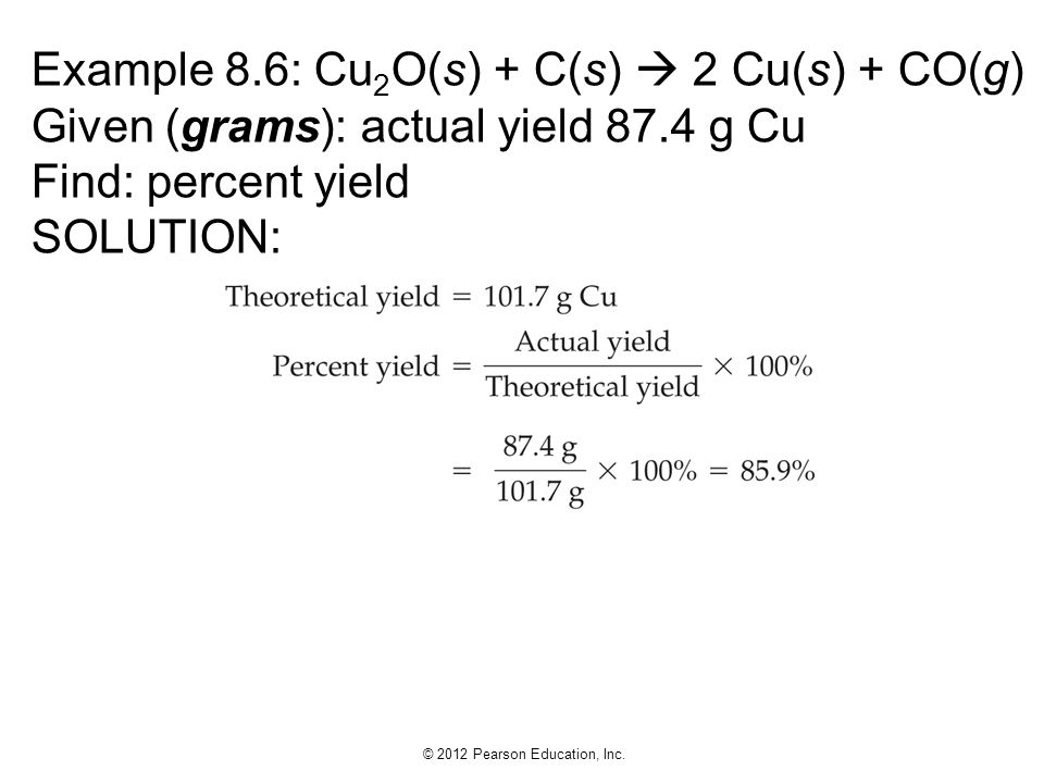Example 8.6: Cu2O(s) + C(s)  2 Cu(s) + CO(g) Given (grams): actual yield 87.4 g Cu Find: percent yield SOLUTION: