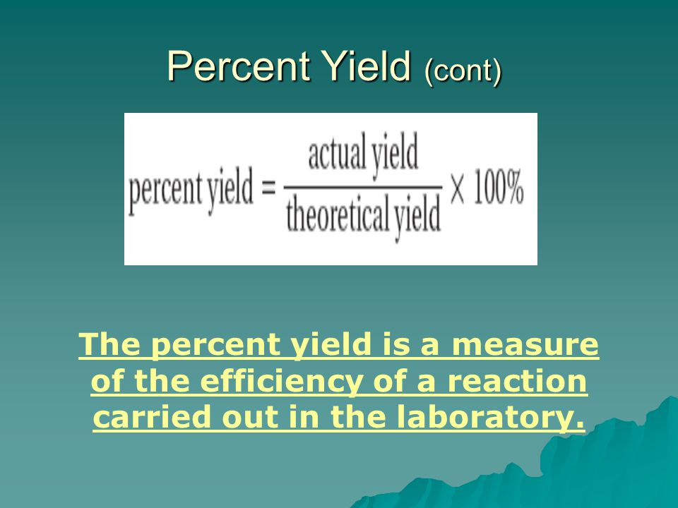 Percent Yield (cont) The percent yield is a measure of the efficiency of a reaction carried out in the laboratory.