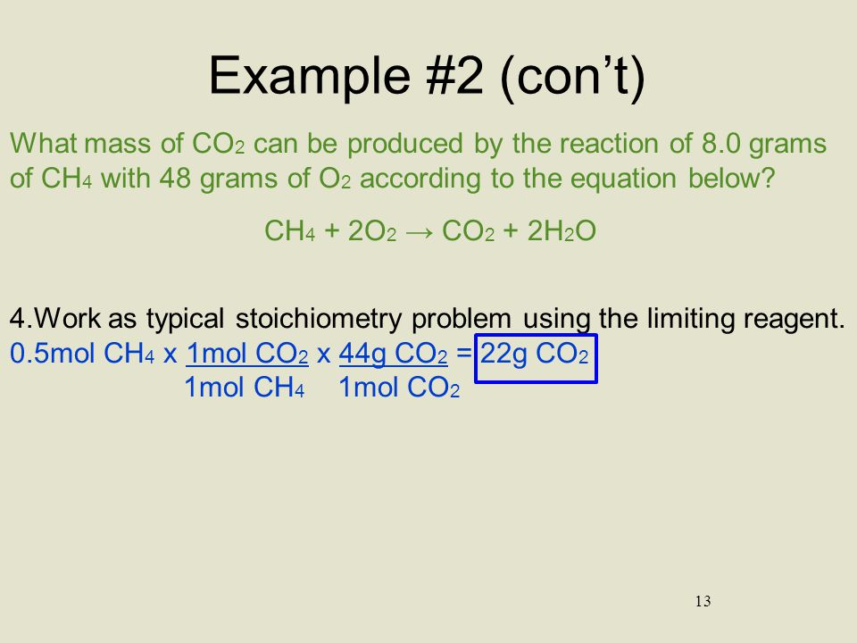 Example #2 (con't) What mass of CO2 can be produced by the reaction of 8.0 grams of CH4 with 48 grams of O2 according to the equation below