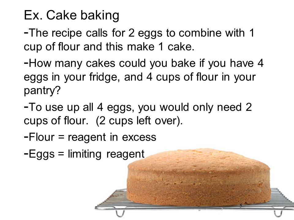 Ex. Cake baking The recipe calls for 2 eggs to combine with 1 cup of flour and this make 1 cake.
