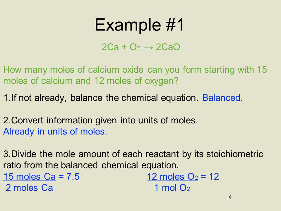 Example #1 2Ca + O2 → 2CaO. How many moles of calcium oxide can you form starting with 15 moles of calcium and 12 moles of oxygen