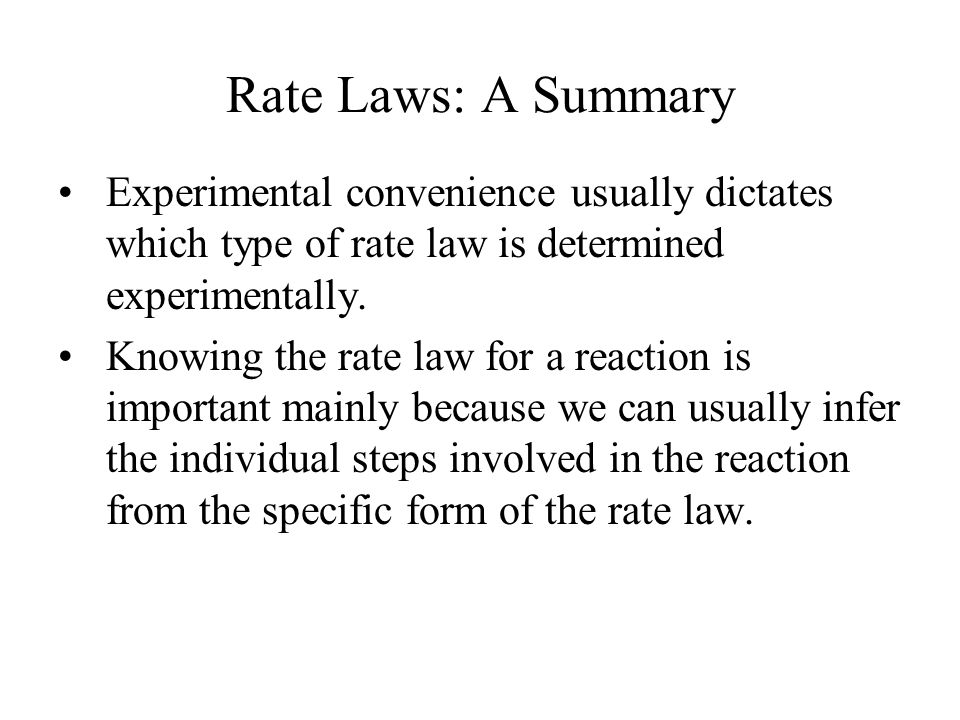 Rate Laws: A Summary Experimental convenience usually dictates which type of rate law is determined experimentally.