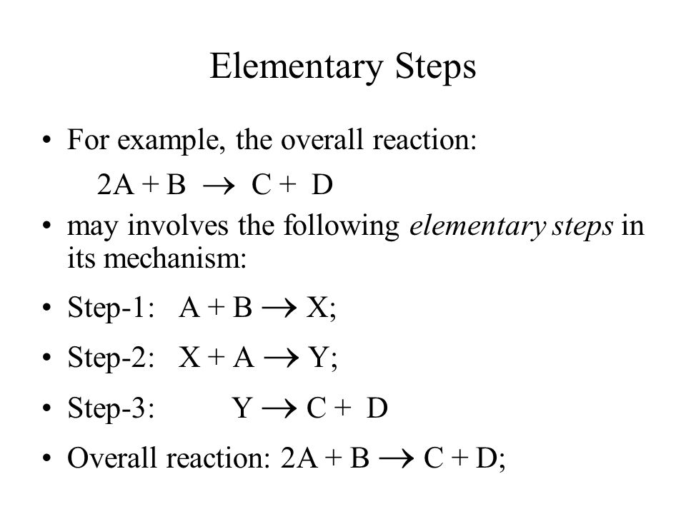 Elementary Steps For example, the overall reaction: 2A + B  C + D