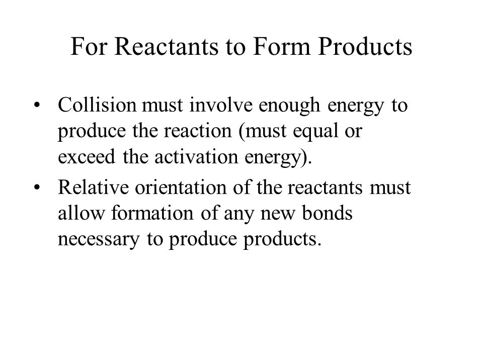 For Reactants to Form Products