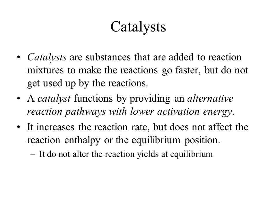 Catalysts Catalysts are substances that are added to reaction mixtures to make the reactions go faster, but do not get used up by the reactions.