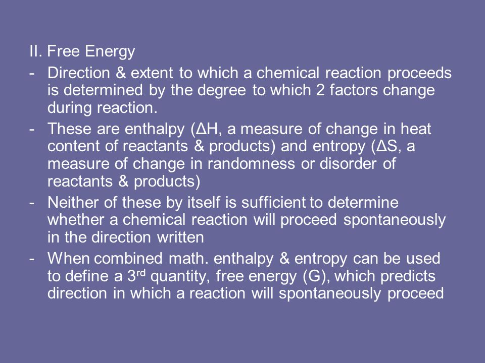 II. Free Energy Direction & extent to which a chemical reaction proceeds is determined by the degree to which 2 factors change during reaction.