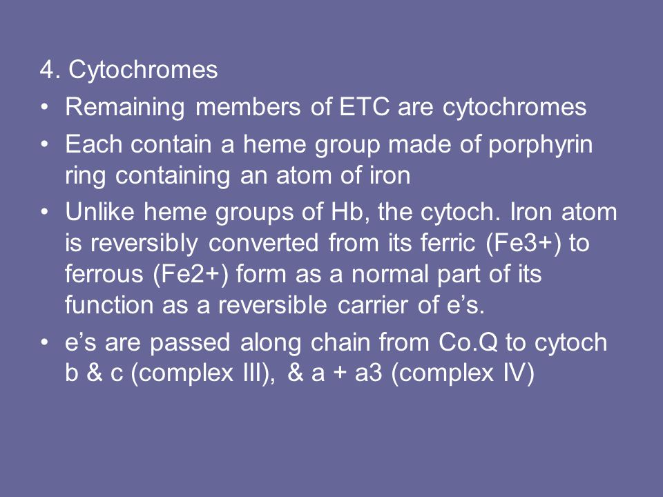 4. Cytochromes Remaining members of ETC are cytochromes. Each contain a heme group made of porphyrin ring containing an atom of iron.