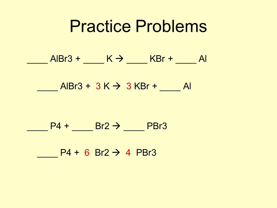 Practice Problems ____ AlBr3 + ____ K  ____ KBr + ____ Al