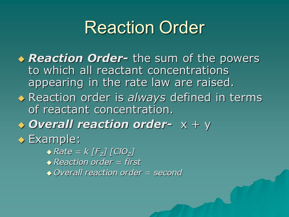 Reaction Order Reaction Order- the sum of the powers to which all reactant concentrations appearing in the rate law are raised.