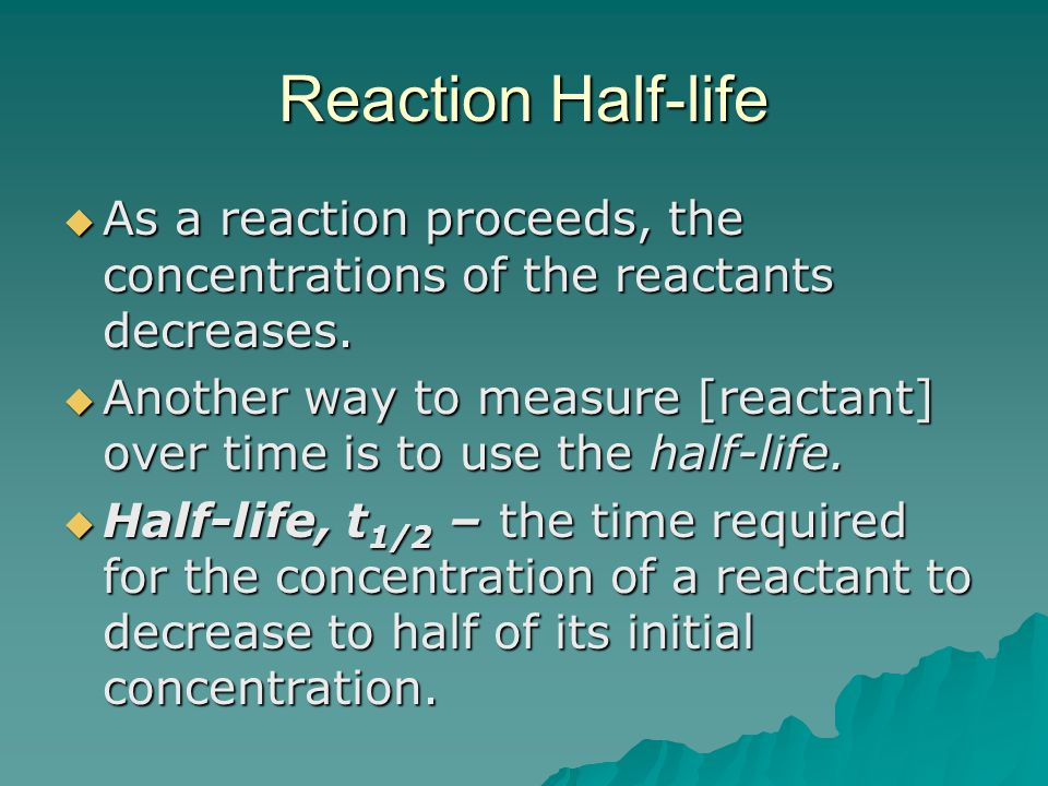 Reaction Half-life As a reaction proceeds, the concentrations of the reactants decreases.