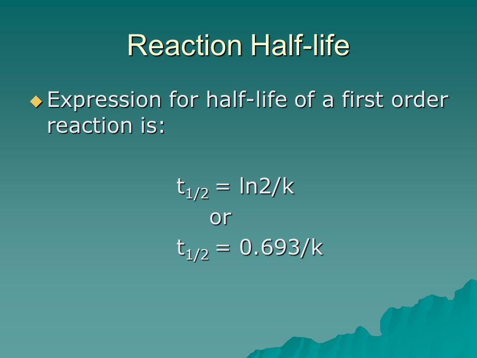 Reaction Half-life Expression for half-life of a first order reaction is: t1/2 = ln2/k. or. t1/2 = 0.693/k.