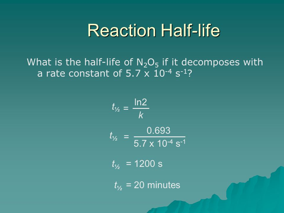 Reaction Half-life What is the half-life of N2O5 if it decomposes with a rate constant of 5.7 x 10-4 s-1