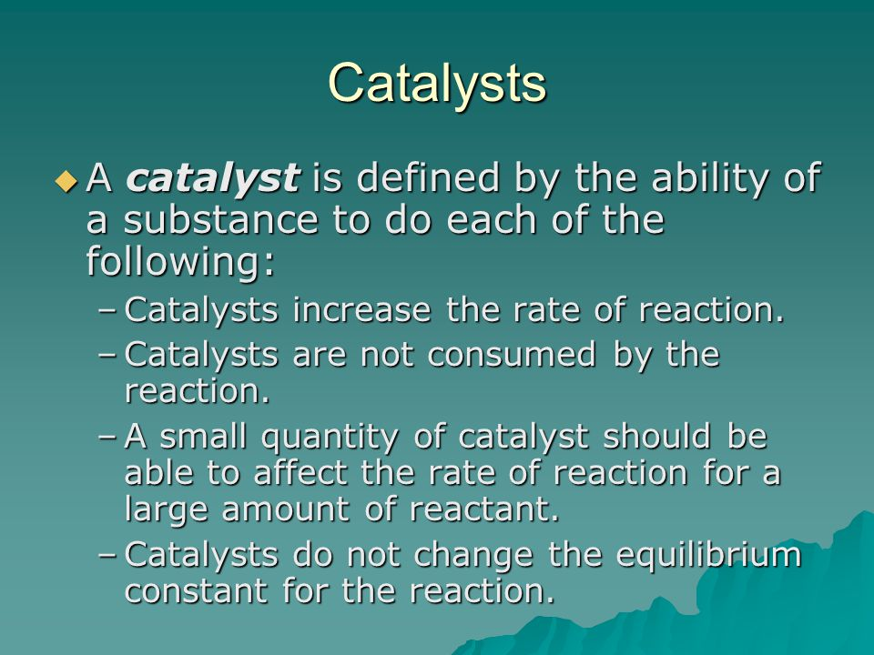 Catalysts A catalyst is defined by the ability of a substance to do each of the following: Catalysts increase the rate of reaction.
