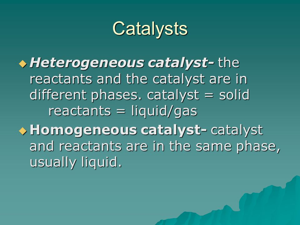 Catalysts Heterogeneous catalyst- the reactants and the catalyst are in different phases. catalyst = solid reactants = liquid/gas.