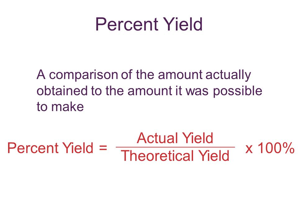 Percent Yield Actual Yield Theoretical Yield Percent Yield = x 100%