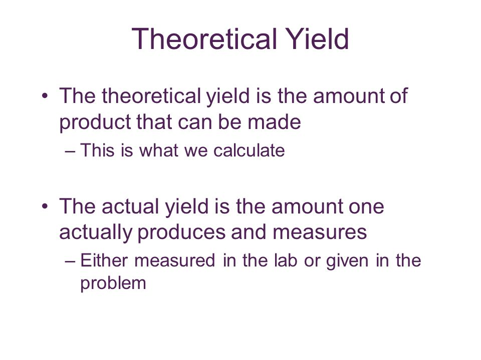 Theoretical Yield The theoretical yield is the amount of product that can be made. This is what we calculate.