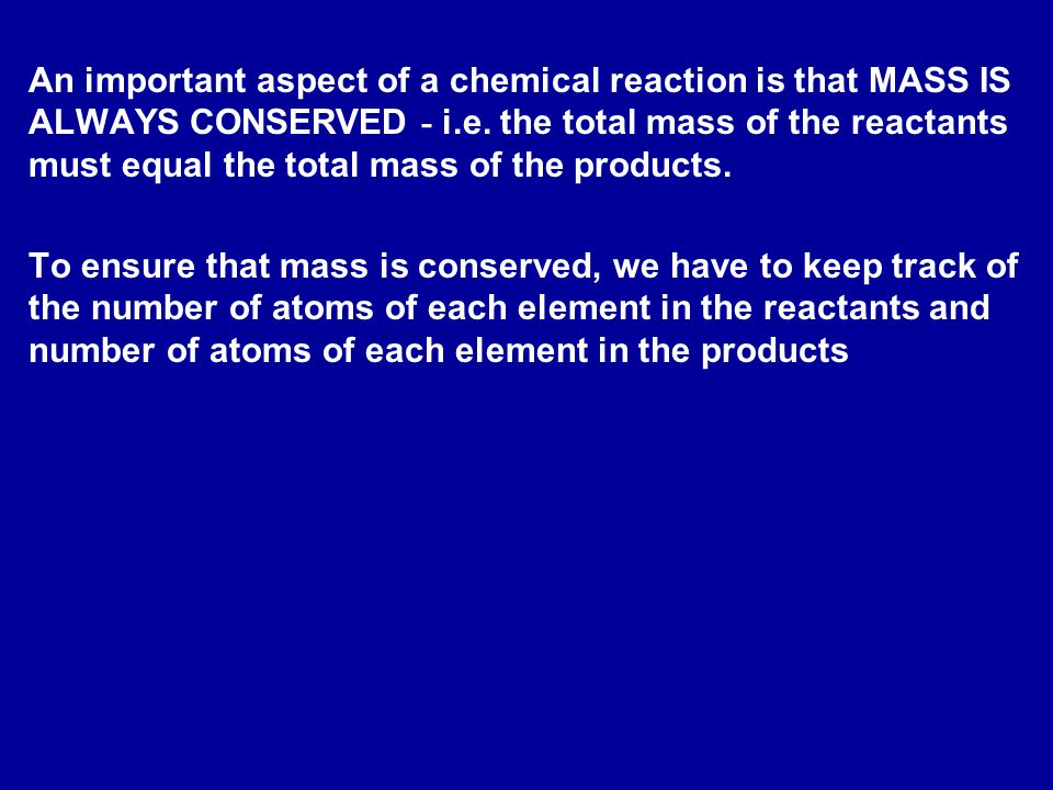An important aspect of a chemical reaction is that MASS IS ALWAYS CONSERVED - i.e. the total mass of the reactants must equal the total mass of the products.