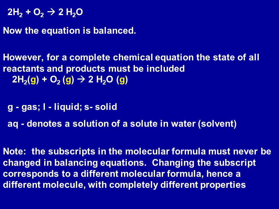 2H2 + O2  2 H2O Now the equation is balanced. However, for a complete chemical equation the state of all reactants and products must be included.
