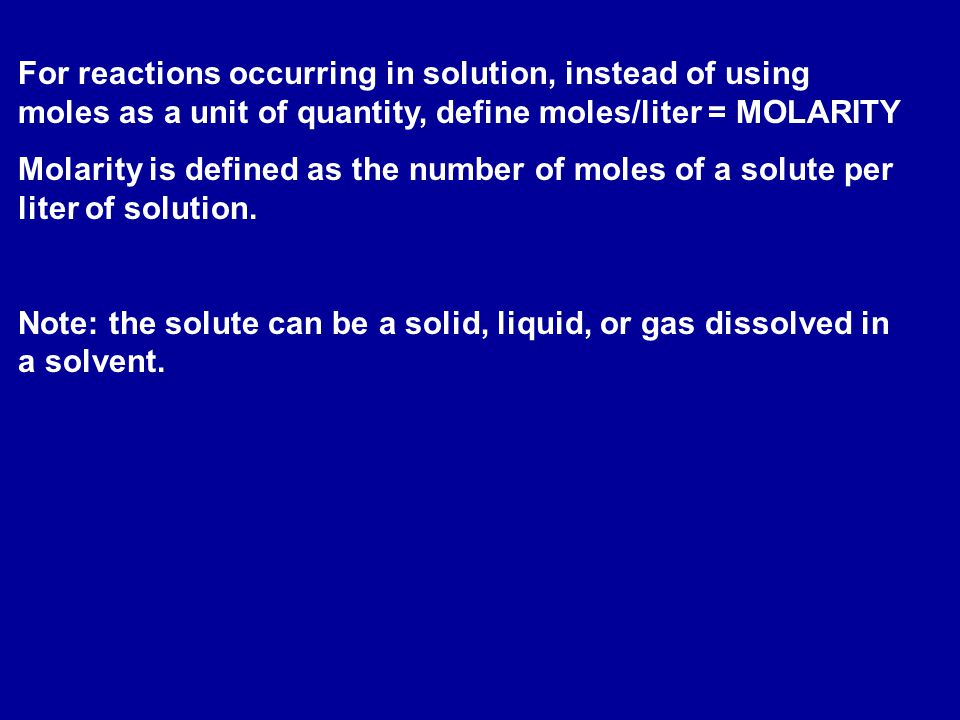 For reactions occurring in solution, instead of using moles as a unit of quantity, define moles/liter = MOLARITY