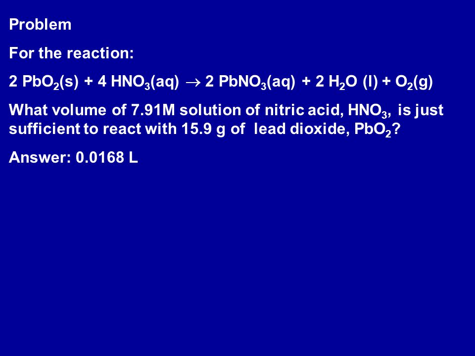 Problem For the reaction: 2 PbO2(s) + 4 HNO3(aq)  2 PbNO3(aq) + 2 H2O (l) + O2(g)