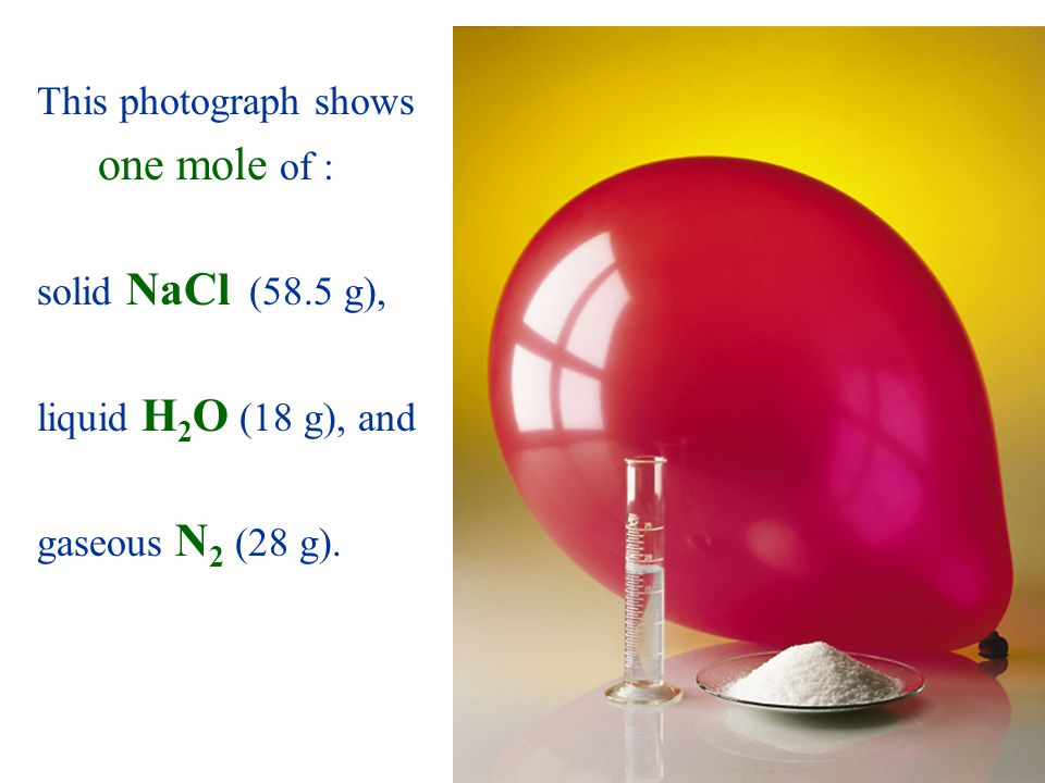 This photograph shows one mole of : solid NaCl (58.5 g), liquid H2O (18 g), and gaseous N2 (28 g).