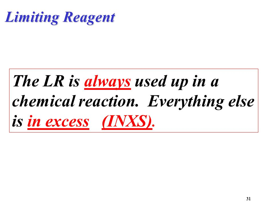 Limiting Reagent The LR is always used up in a chemical reaction.