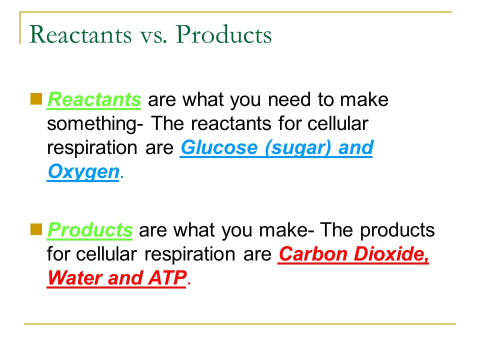 Reactants vs. Products Reactants are what you need to make something- The reactants for cellular respiration are Glucose (sugar) and Oxygen.