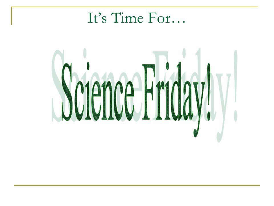 It's Time For… Science Friday!