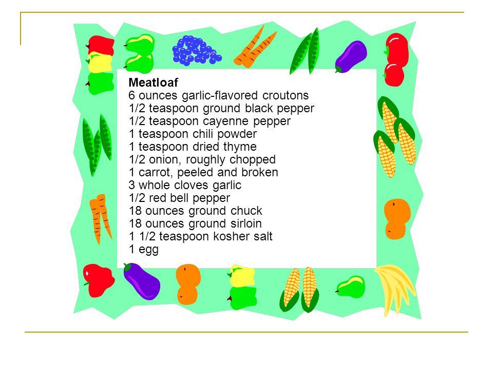 Meatloaf 6 ounces garlic-flavored croutons. 1/2 teaspoon ground black pepper. 1/2 teaspoon cayenne pepper.