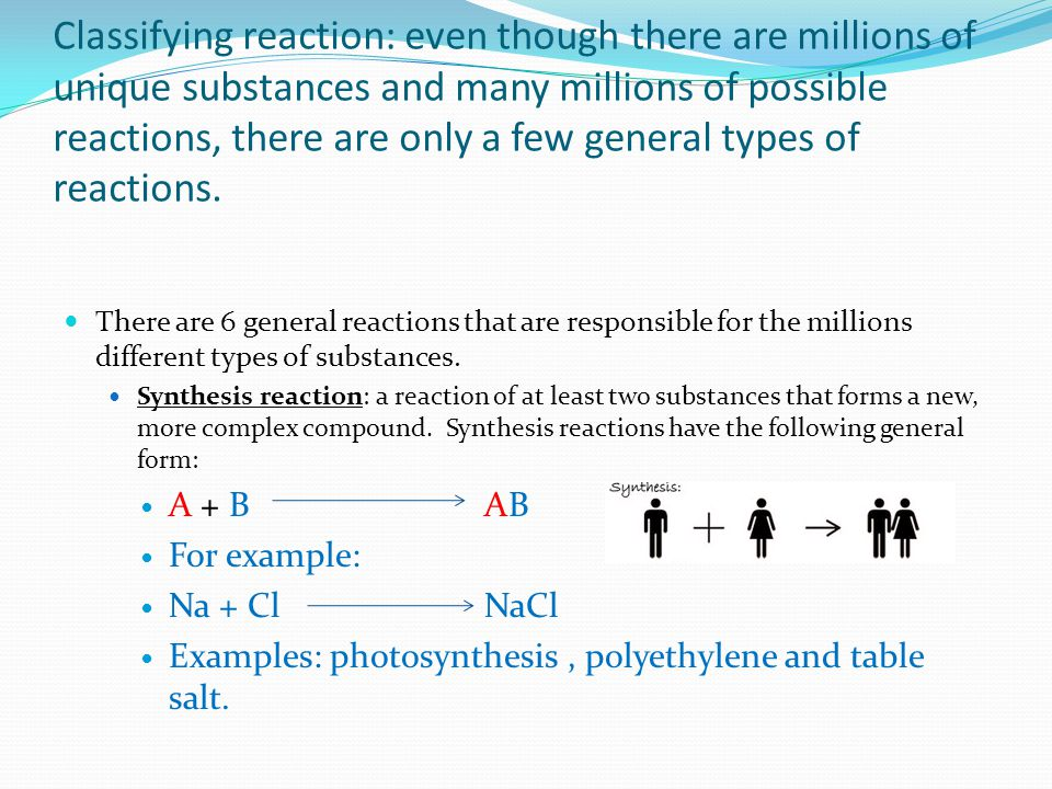 Classifying reaction: even though there are millions of unique substances and many millions of possible reactions, there are only a few general types of reactions.
