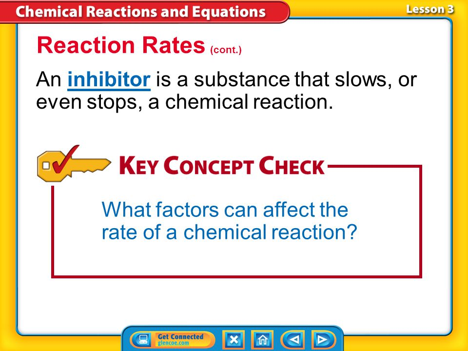 Reaction Rates (cont.) An inhibitor is a substance that slows, or even stops, a chemical reaction.