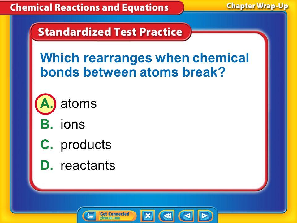 Which rearranges when chemical bonds between atoms break