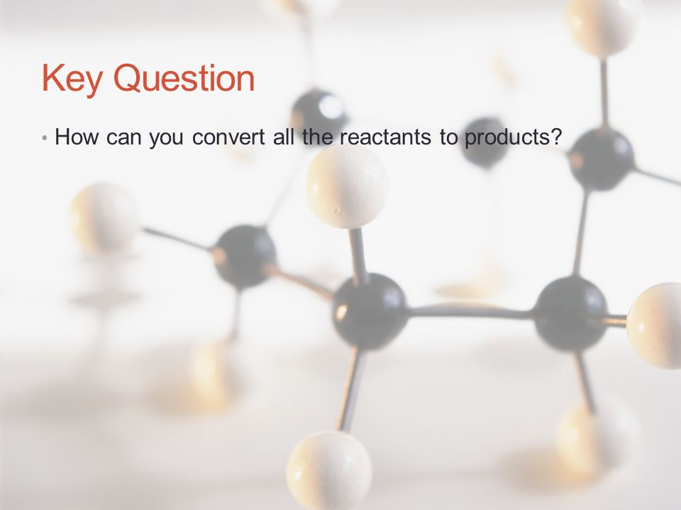 Key Question How can you convert all the reactants to products
