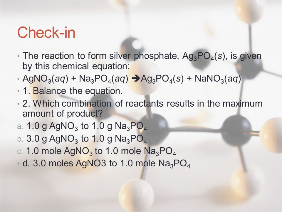 Check-in The reaction to form silver phosphate, Ag3PO4(s), is given by this chemical equation: AgNO3(aq) + Na3PO4(aq) Ag3PO4(s) + NaNO3(aq)