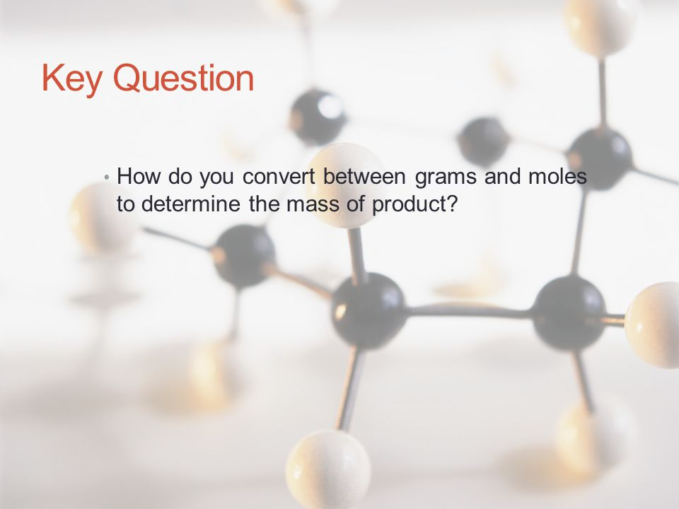 Key Question How do you convert between grams and moles to determine the mass of product