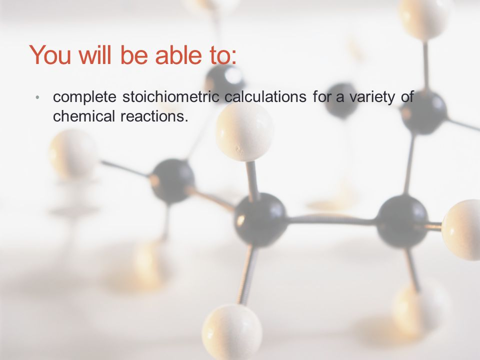 You will be able to: complete stoichiometric calculations for a variety of chemical reactions.