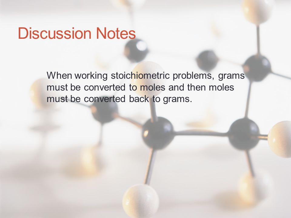 Discussion Notes When working stoichiometric problems, grams must be converted to moles and then moles must be converted back to grams.