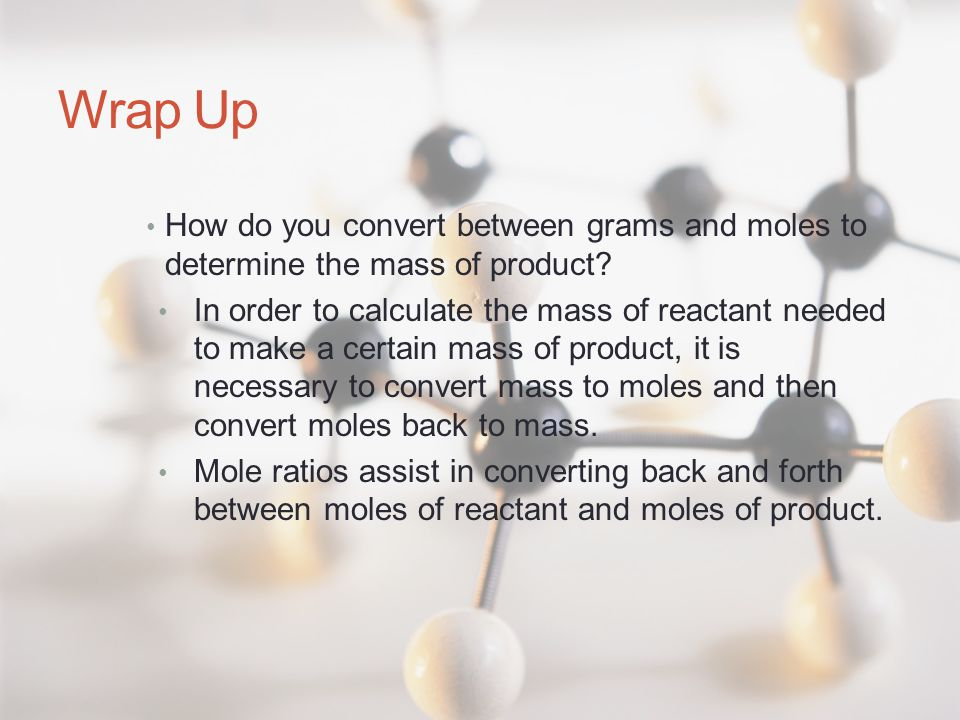 Wrap Up How do you convert between grams and moles to determine the mass of product