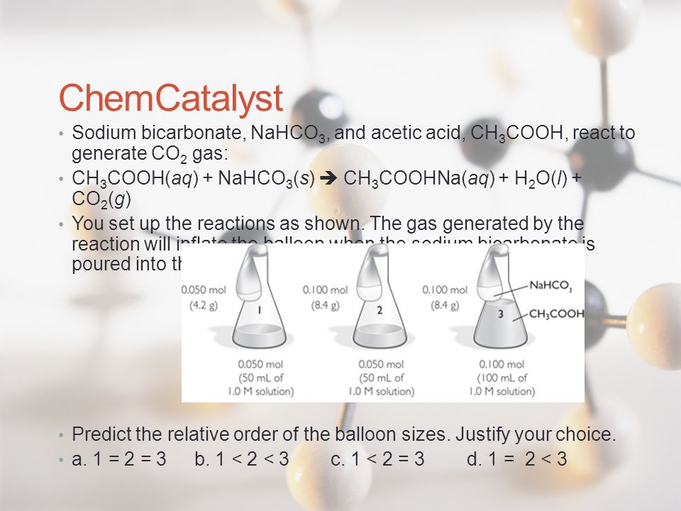 ChemCatalyst Sodium bicarbonate, NaHCO3, and acetic acid, CH3COOH, react to generate CO2 gas:
