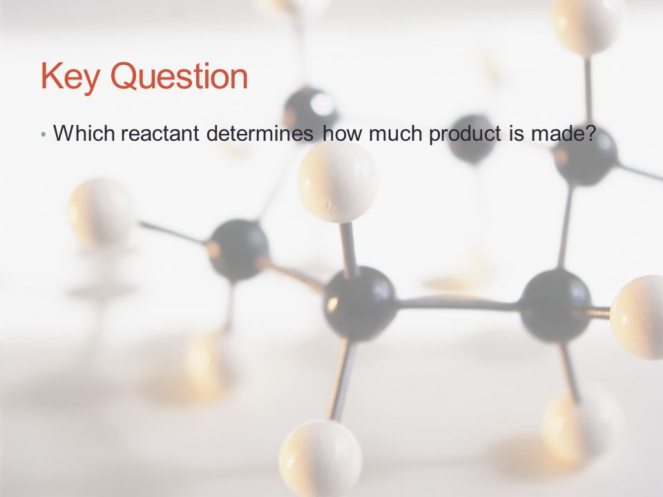 Key Question Which reactant determines how much product is made