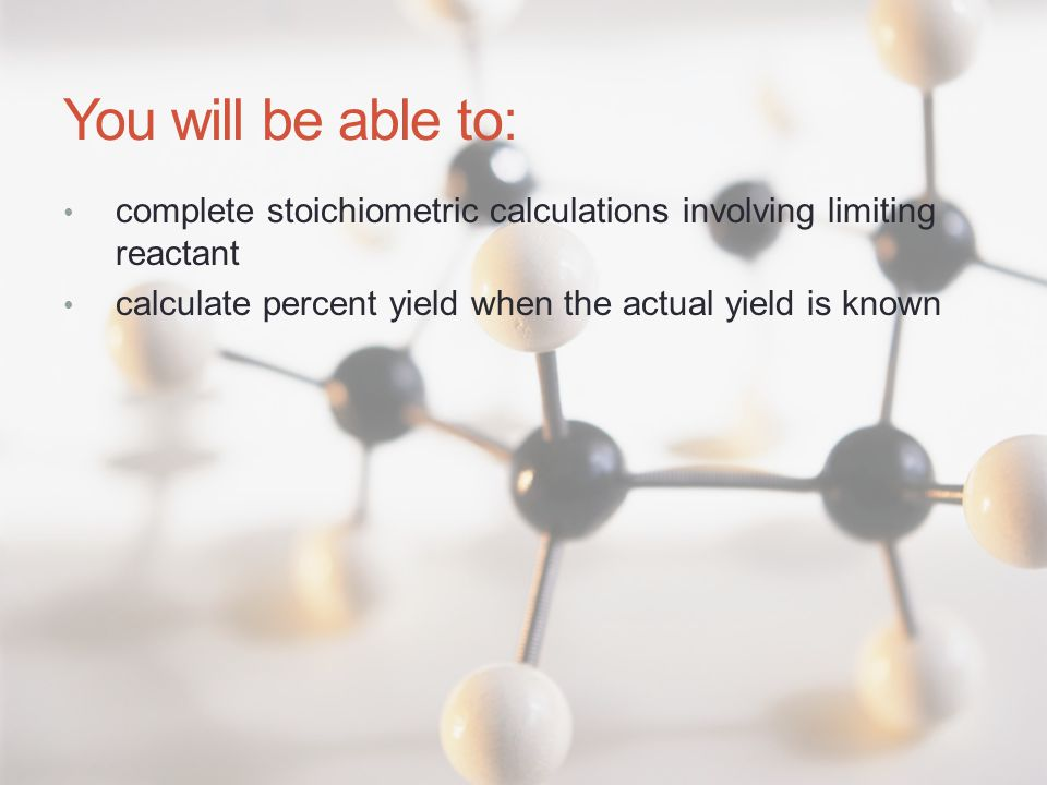 You will be able to: complete stoichiometric calculations involving limiting reactant.