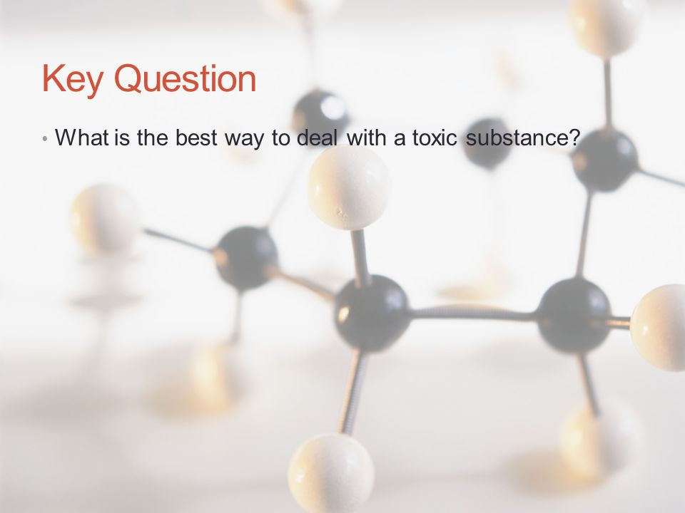Key Question What is the best way to deal with a toxic substance