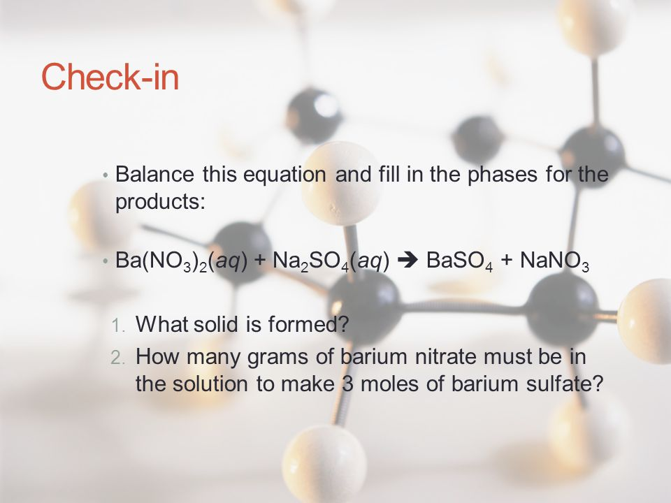Check-in Balance this equation and fill in the phases for the products: Ba(NO3)2(aq) + Na2SO4(aq)  BaSO4 + NaNO3.