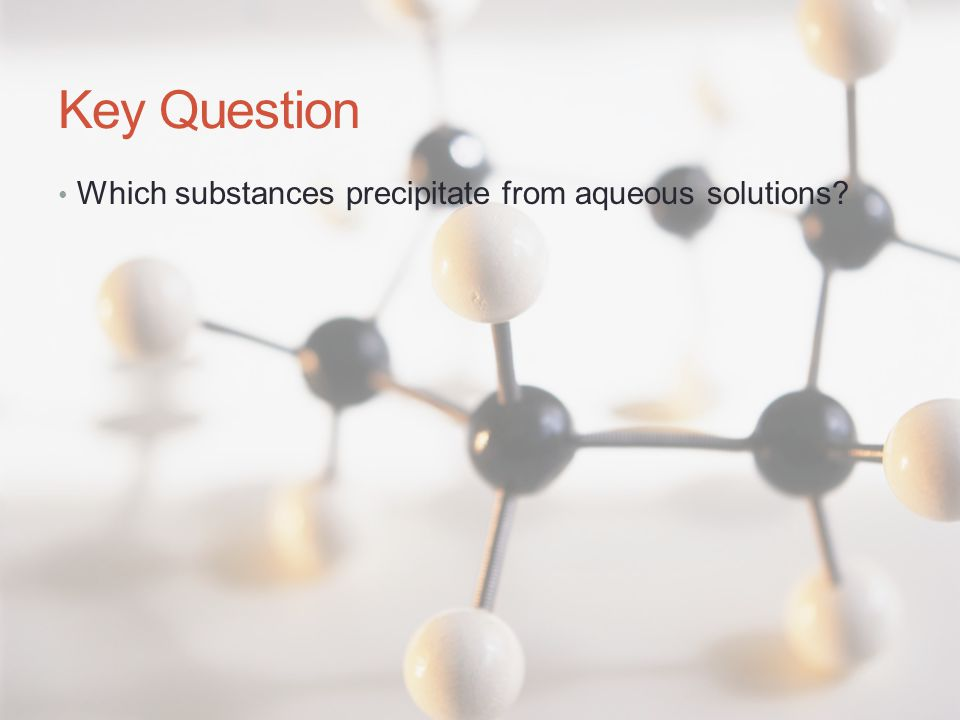 Key Question Which substances precipitate from aqueous solutions