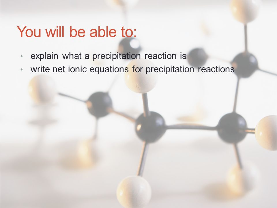 You will be able to: explain what a precipitation reaction is