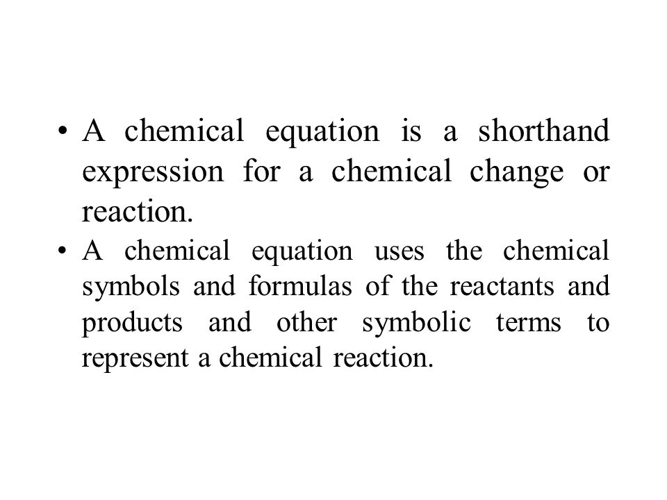 A chemical equation is a shorthand expression for a chemical change or reaction.